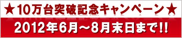 10万台突破記念キャンペーン2012年6月~8月末日まで!!